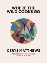 Where the Wild Cooks Go: Recipes, Music, Poetry, Cocktails