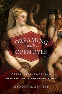 Dreaming with Open Eyes: Opera, Aesthetics, and Perception in Arcadian Rome