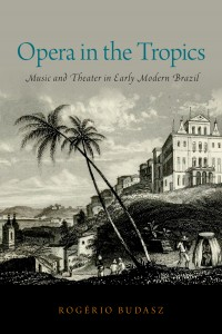 Opera in the Tropics: Music and Theater in Early Modern Brazil