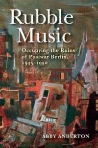 Rubble Music: Occupying the Ruins of Postwar Berlin, 1945-1950