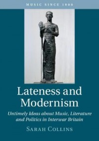 Lateness and Modernism: Untimely Ideas about Music, Literature and Politics in Interwar Britain