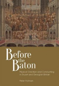Before the Baton: Musical Direction and Conducting in Stuart and Georgian Britain