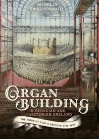 Organ-building in Georgian and Victorian England - The Work of Gray & Davison, 1772-1890