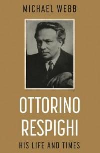 Ottorino Respighi: His Life and Times