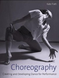 Choreography: Creating and Developing Dance for Performance