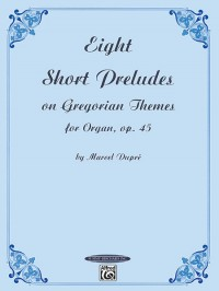 Marcel Dupré: Eight Short Preludes on Gregorian Themes for Organ, Op. 45