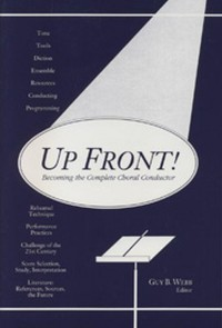 Guy Webb: Up Front! Becoming the Complete Choral Conductor