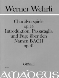 Wehrli, W: Chorale Preludes op. 14 & Introduction, Passacaglia and Fugue on the Name BACH op. 41