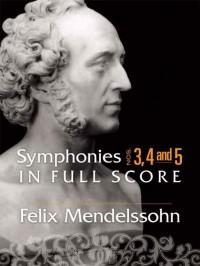 Felix Mendelssohn: Symphonies 3, 4 and 5 In Full Score