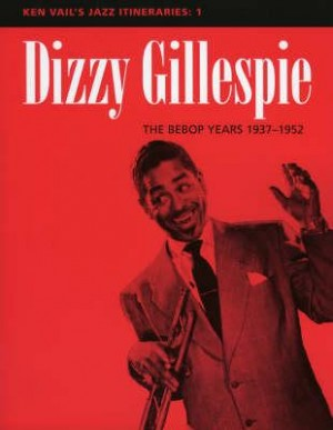 Dizzy Gillespie: The Bebop Years 1937-1952: Ken Vail's Jazz Itineraries 1