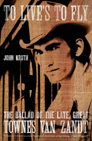 To Live's to Fly: The Ballad of the Late, Great Townes Van Zandt
