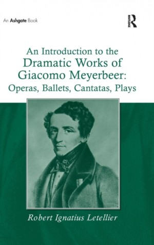 Introduction to the Dramatic Works of Giacomo Meyerbeer: Operas, Ballets, Cantatas, Plays, An