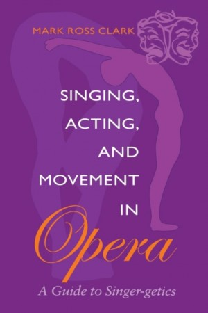 Singing, Acting, and Movement in Opera: A Guide to Singer-getics