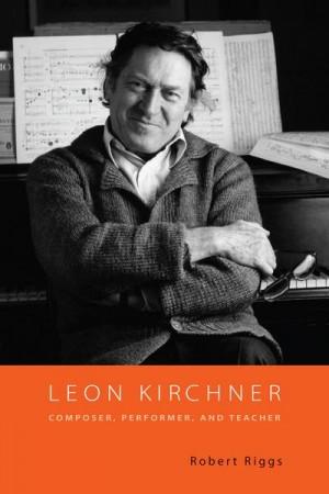 Leon Kirchner: Composer, Performer, and Teacher