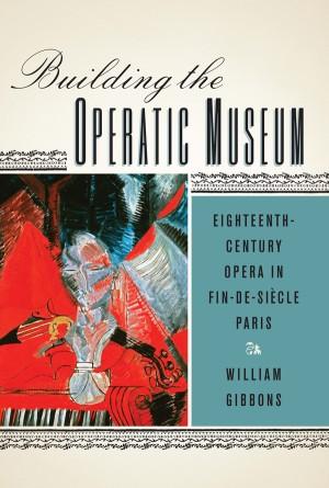 Building the Operatic Museum: Eighteenth-Century Opera in Fin-de-Siecle Paris