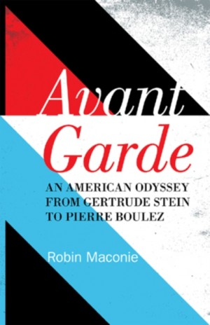 Avant Garde: An American Odyssey from Gertrude Stein to Pierre Boulez