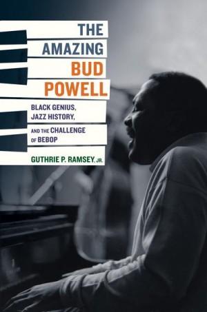 The Amazing Bud Powell: Black Genius, Jazz History, and the Challenge of Bebop