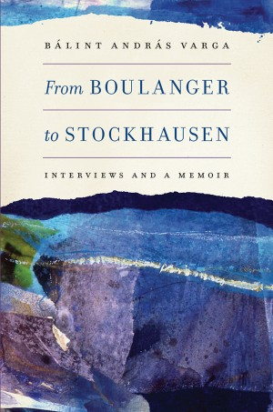 From Boulanger to Stockhausen: Interviews and a Memoir