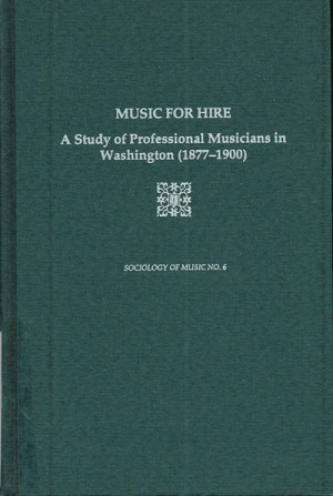 Music For Hire - A Study of Professional Musicians in Washington, 1877-1900