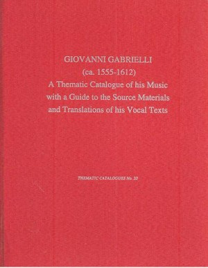 Giovanni Gabrieli (ca. 1555-1612): A Thematic Catalogue of his Music with a Guide to the Source Materials and Translations of His Vocal Texts