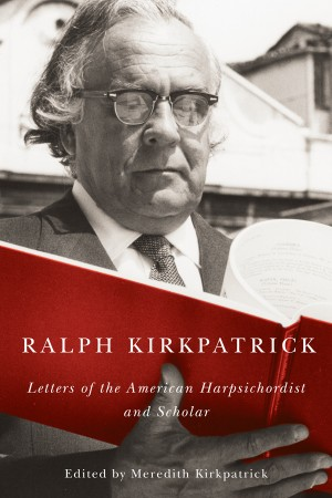Ralph Kirkpatrick - Letters of the American Harpsichordist and Scholar