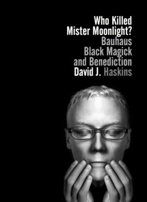 Who Killed Mister Moonlight: Bauhaus, Black Magick and Benediction