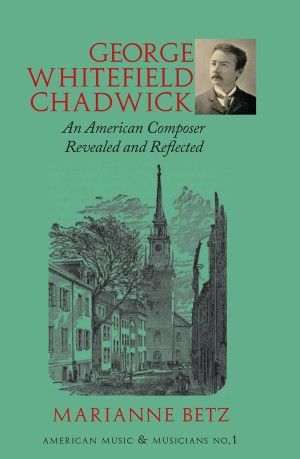 George Whitefield Chadwick: An American Composer Revealed and Reflected