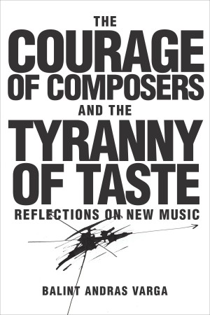The Courage of Composers and the Tyranny of Taste: Reflections on New Music