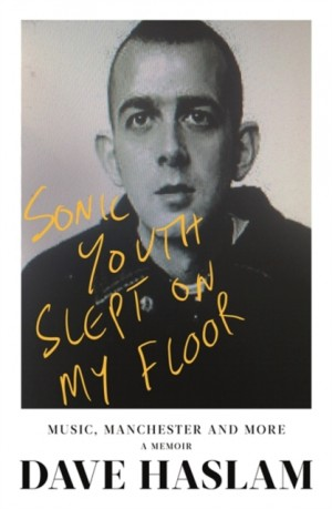 Sonic Youth Slept On My Floor: Music, Manchester, and More: A Memoir