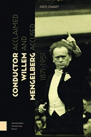 Conductor Willem Mengelberg, 1871-1951: Acclaimed and Accused