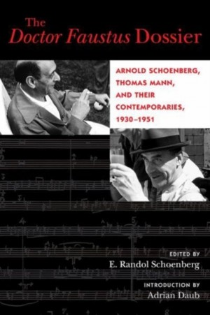 The Doctor Faustus Dossier: Arnold Schoenberg, Thomas Mann, and Their Contemporaries, 1930-1951