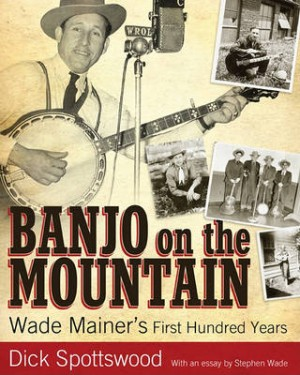 Banjo on the Mountain: Wade Mainer's First Hundred Years