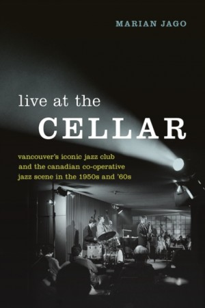 Live at The Cellar: Vancouver's Iconic Jazz Club and the Canadian Co-operative Jazz Scene in the 1950s and `60s