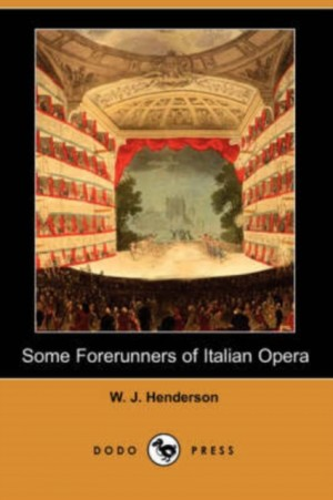 Some Forerunners of Italian Opera (Dodo Press)