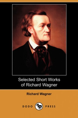 Selected Short Works of Richard Wagner (Dodo Press)