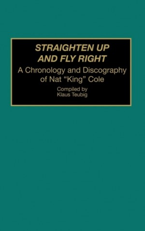 Straighten Up and Fly Right: A Chronology and Discography of Nat King Cole