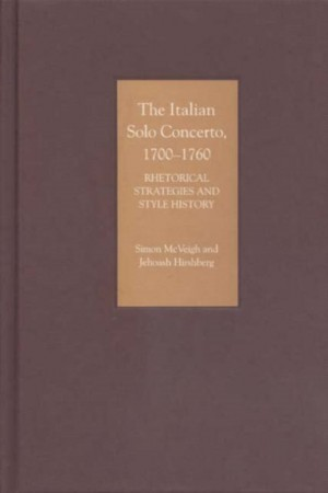 The Italian Solo Concerto, 1700-1760 - Rhetorical Strategies and Style History
