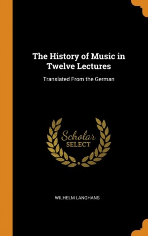 The History of Music in Twelve Lectures: Translated from the German