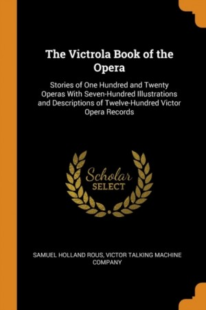 The Victrola Book of the Opera: Stories of One Hundred and Twenty Operas with Seven-Hundred Illustrations and Descriptions of Twelve-Hundred Victor Opera Records