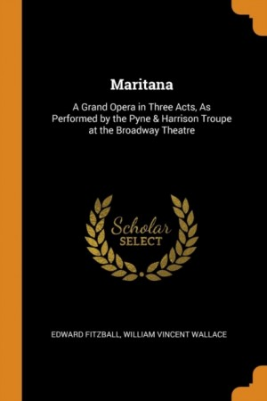 Maritana: A Grand Opera in Three Acts, as Performed by the Pyne & Harrison Troupe at the Broadway Theatre
