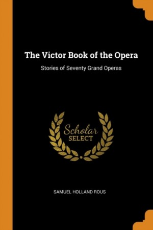 The Victor Book of the Opera: Stories of Seventy Grand Operas