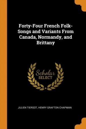 Forty-Four French Folk-Songs and Variants from Canada, Normandy, and Brittany