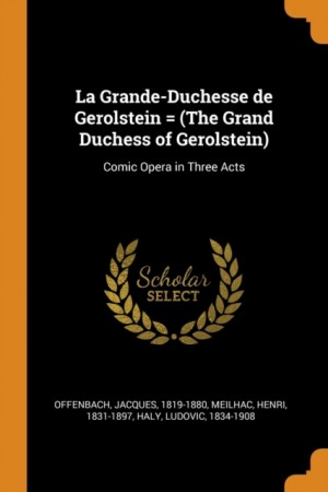 La Grande-Duchesse de Gerolstein = (the Grand Duchess of Gerolstein): Comic Opera in Three Acts