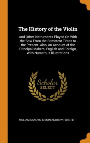 The History of the Violin: And Other Instruments Played on with the Bow from the Remotest Times to the Present. Also, an Account of the Principal Makers, English and Foreign, with Numerous Illustrations