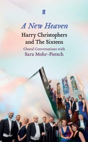 A New Heaven: Harry Christophers and The Sixteen Choral conversations with Sara Mohr-Pietsch