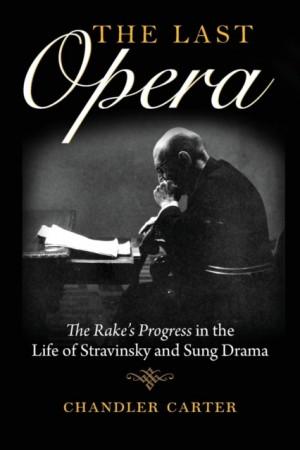 The Last Opera: The Rake's Progress in the Life of Stravinsky and Sung Drama