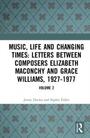 Music, Life and Changing Times: Selected Correspondence Between British Composers Elizabeth Maconchy and Grace Williams, 1927-77: Volume 2