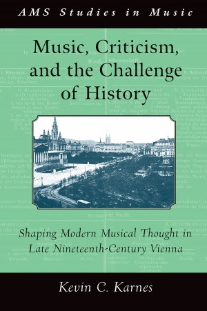 Music, Criticism, and the Challenge of History: Shaping Modern Musical Thought in Late Nineteenth-Century Vienna