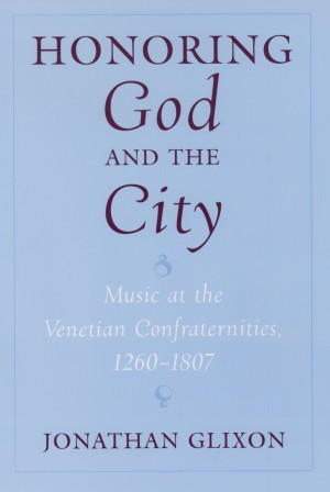 Honoring God and the City: Music at the Venetian Confraternities, 1260-1807