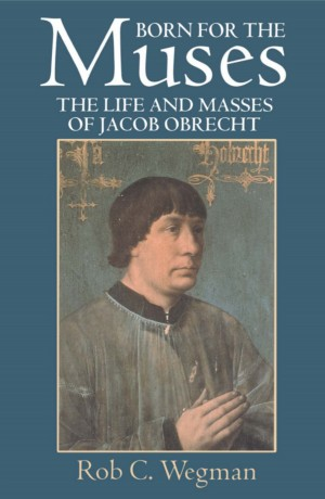 Born for the Muses: The Life and Masses of Jacob Obrecht